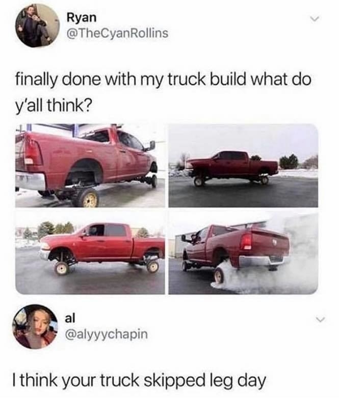 Picture of a truck with tiny wheels and a caption that reads finally done with my truck build what do you think and a response that reads i think your truck skipped leg day