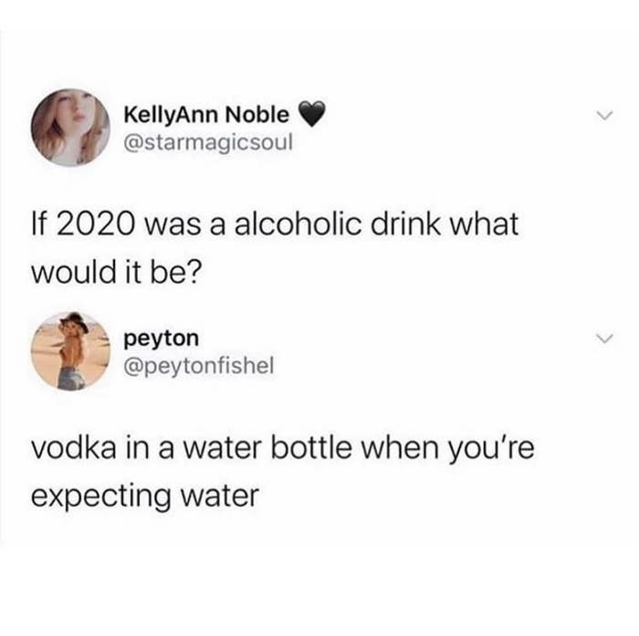 tweet reading if 2020 was an alcoholic beverage what would it be and another underneath saying vodka in a water bottle when you're expecting water