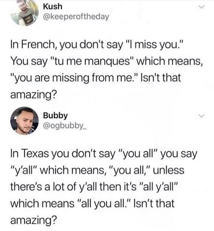 "Twitter post saying n French, you don't say ""I miss you."" You say ""tu me manques"" which means "" you are missing from me."" I love that and a follow up saying in texas you don't say you all you say y'all which means you all"