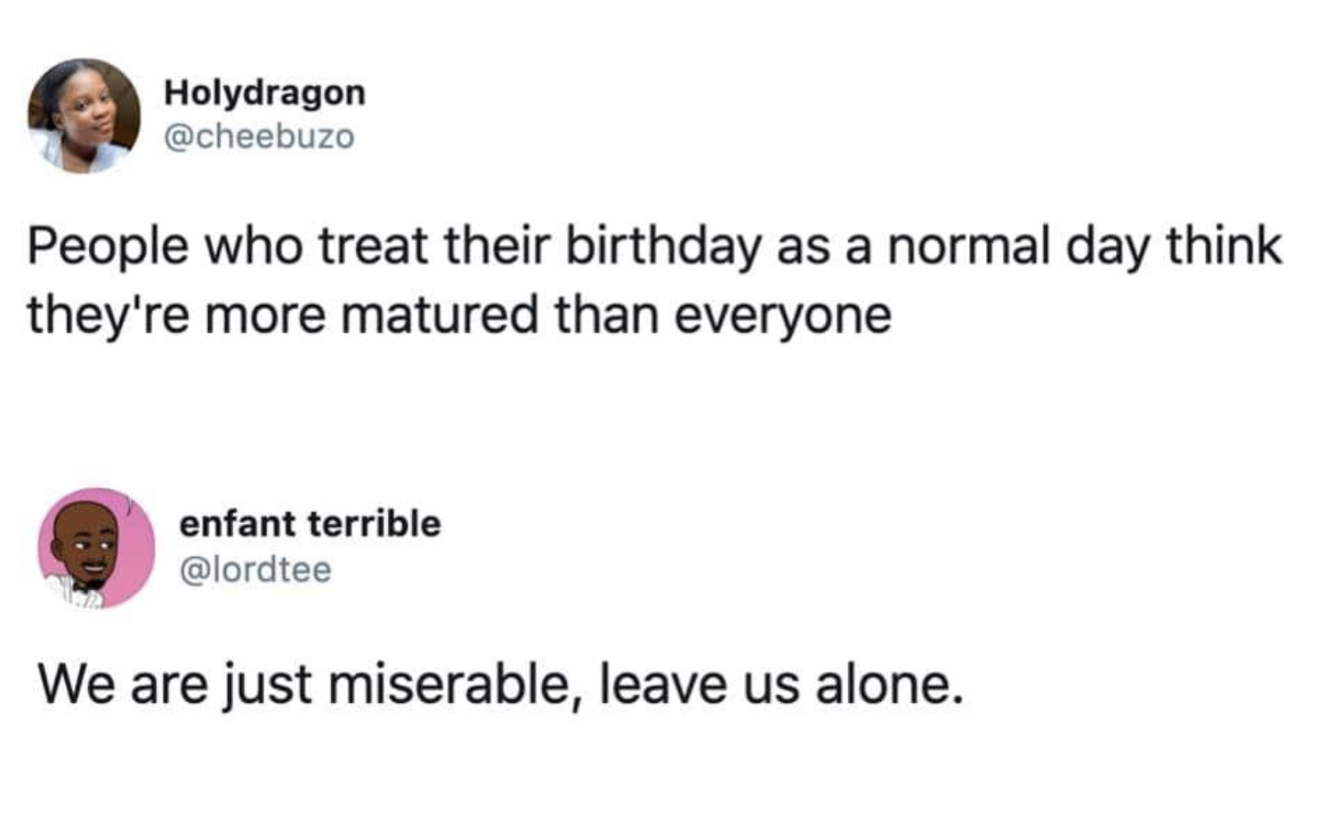 Two tweets one reads people who treat their birthday as a normal day think they're more mature than everyone and the next reads we are just miserable leave us alone