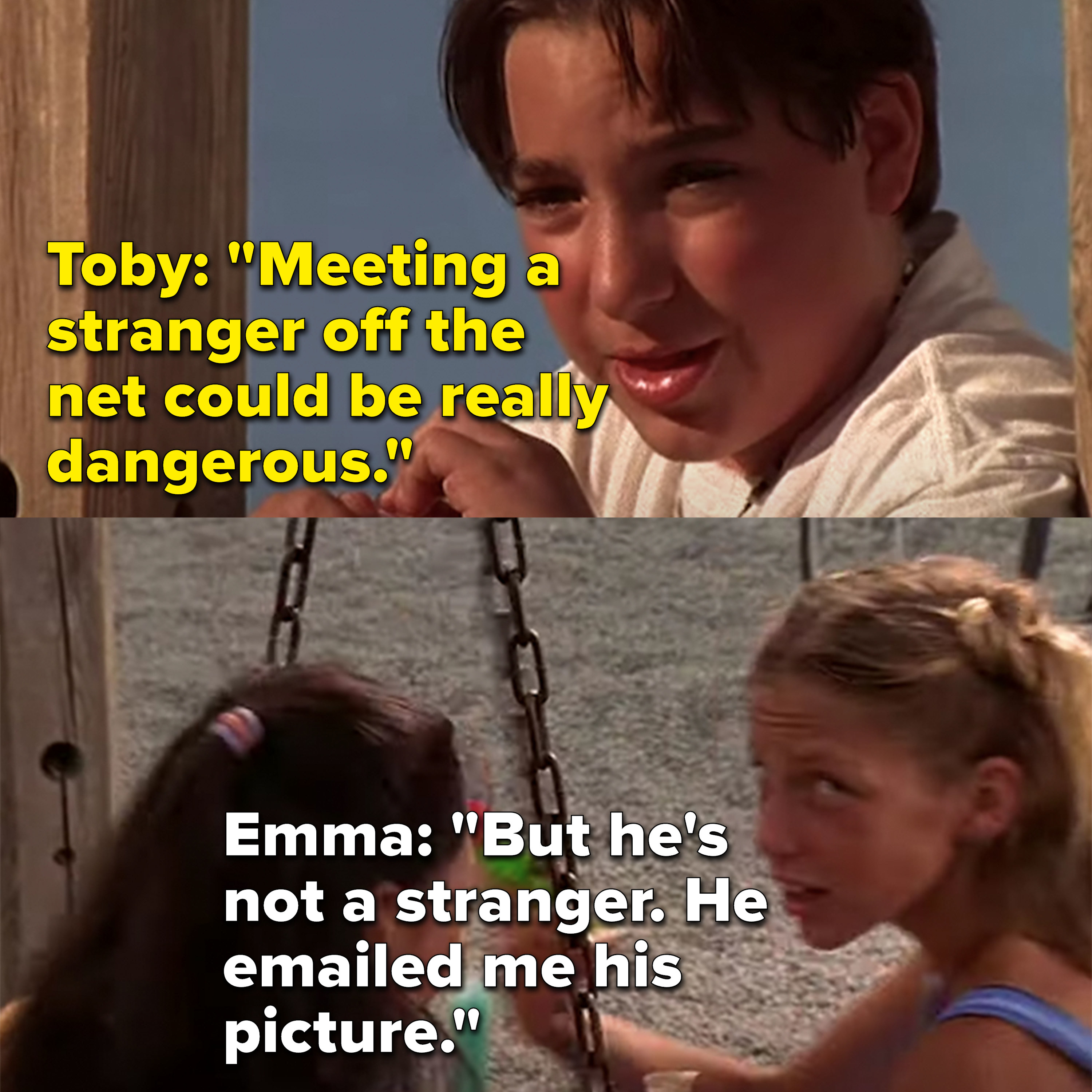 Toby tells Emma meeting a stranger from the net is dangerous and Emma says he's not a stranger because he emailed her his picture