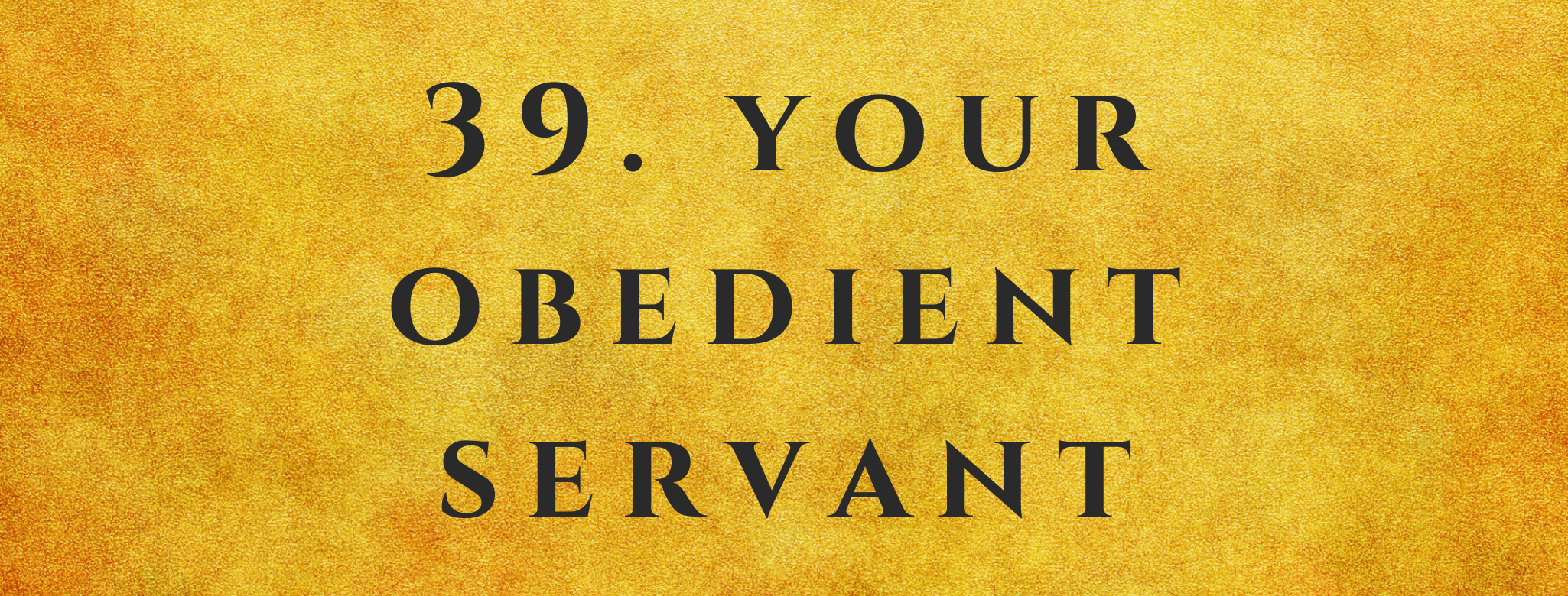#39 Your Obedient Servant