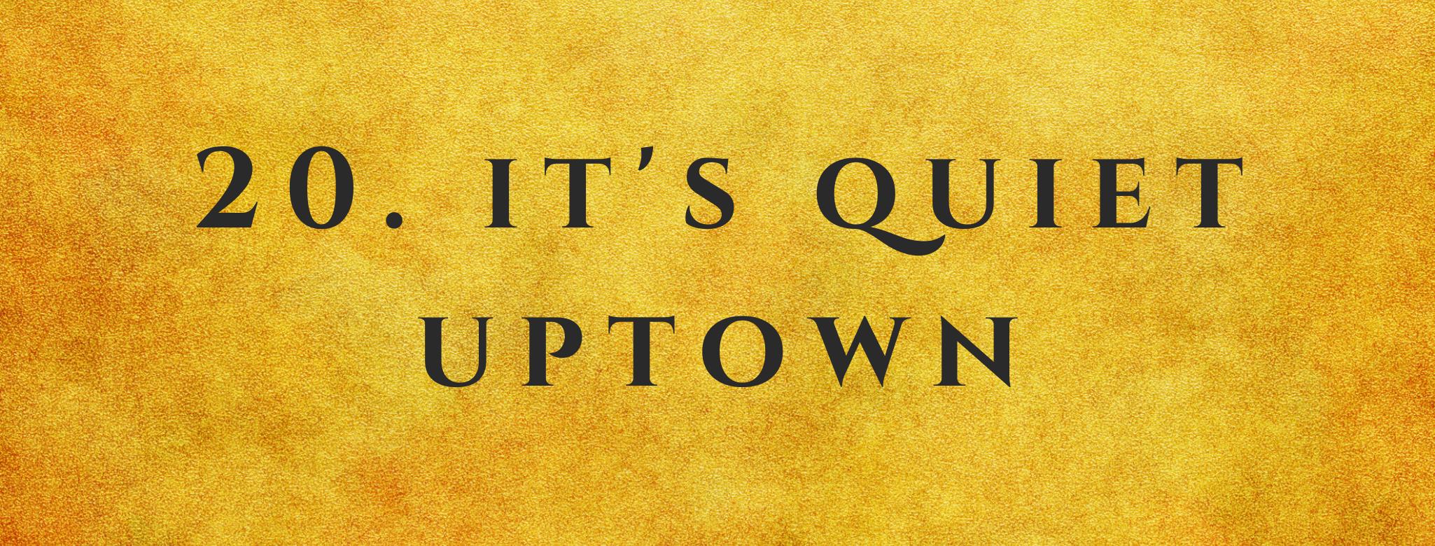 #20 It's Quiet Uptown