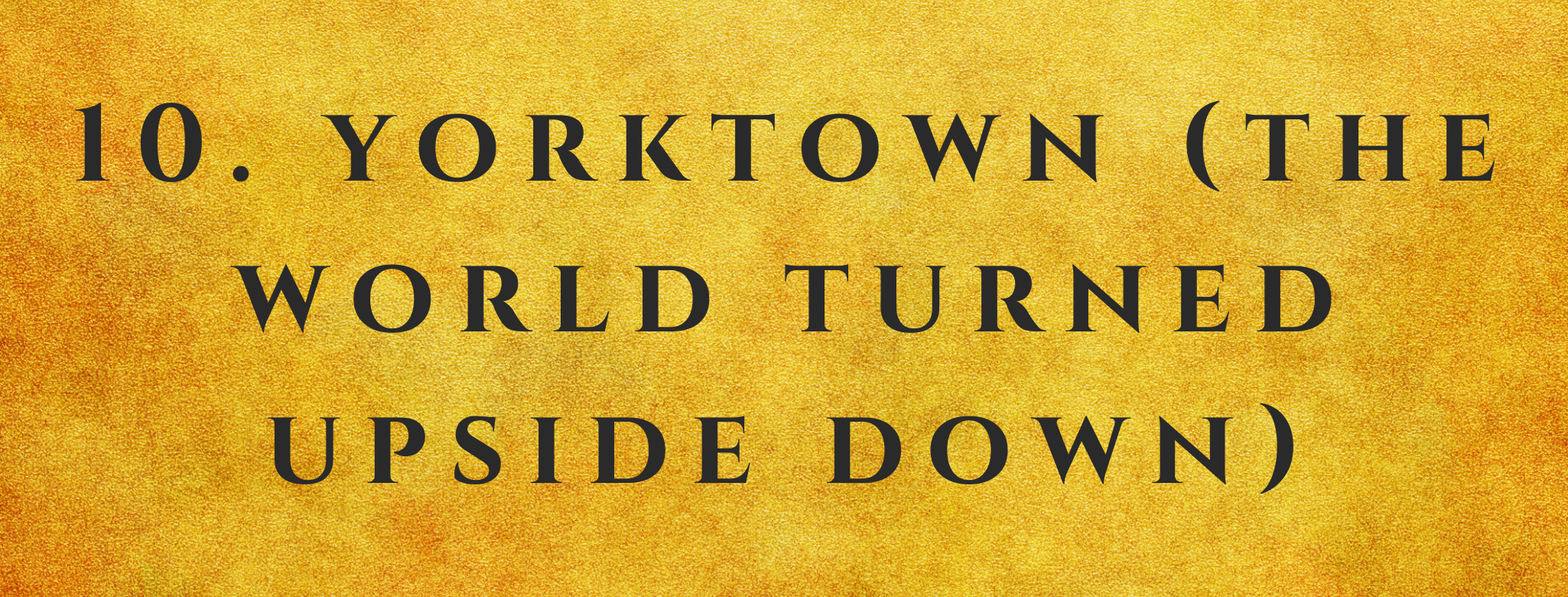 #10 Yorktown (The World Turned Upside Down)