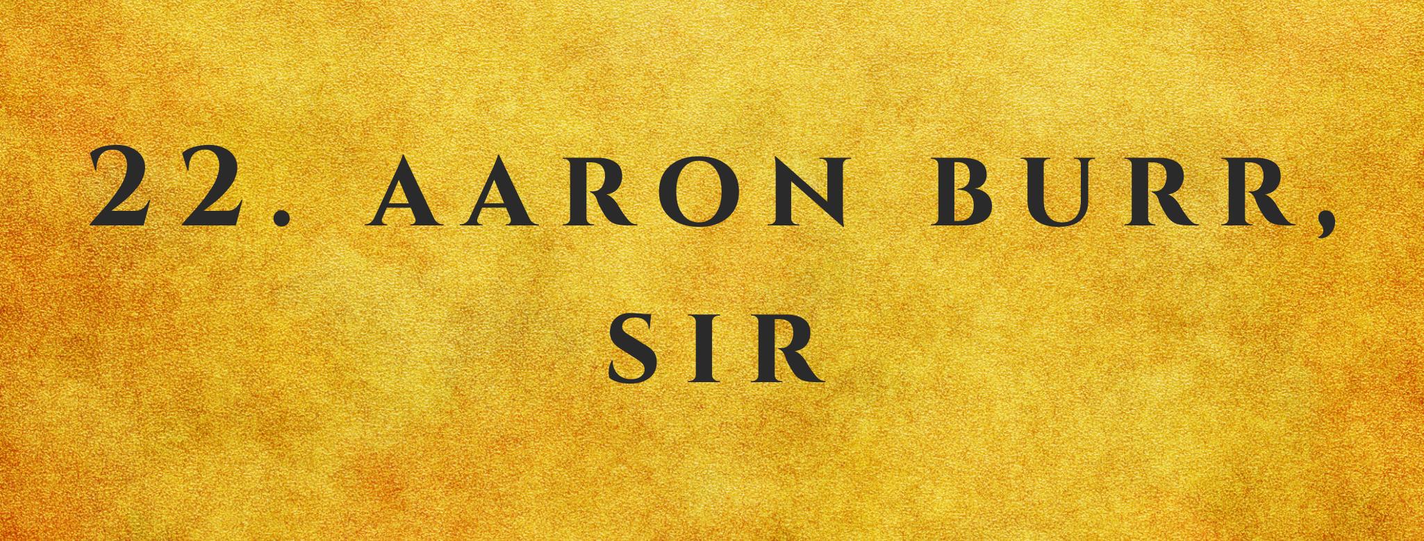 #22 Aaron Burr, Sir