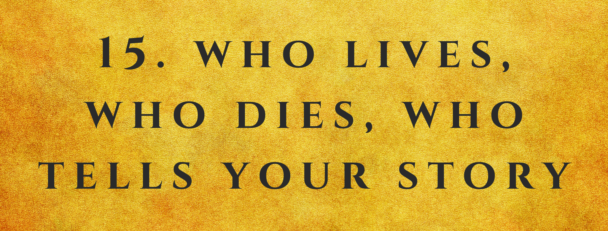#15 Who Lives, Who Dies, Who Tells Your Story