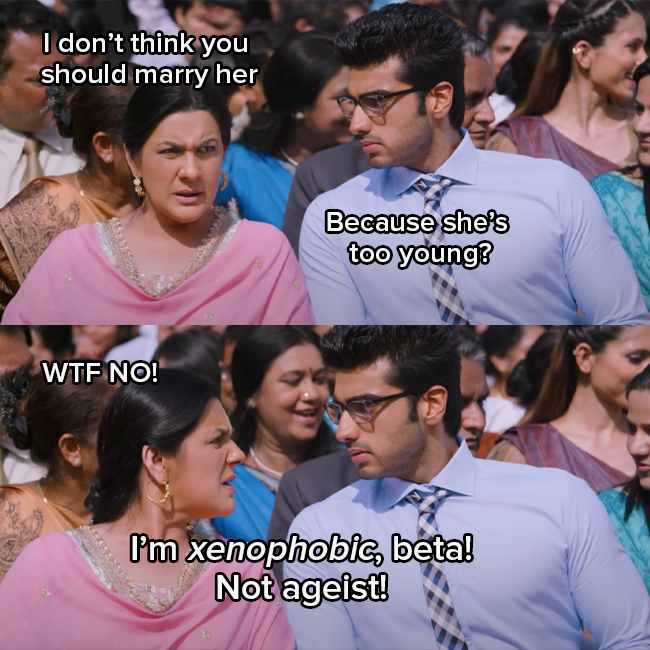 """Amrita Singh as Krish's Mom and Arjun Kapoor as Krish are talking to each other. His mom says """"you can't marry her"""" and Krish asks """"Is she too young?""""  His mom responds heatedly """"WTF NO, I'm xenophobic, beta not ageist"""""""