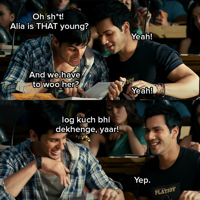"""Siddharth Malhotra as Abhi and Varun Dhawan as Rohan are talking to each other and Abhi says """"Oh shit, Alia is that young and we have to woo her?""""   Rohan responds """"yeah"""" and Abhi continues to say """"log kuch bhi dekhenge, yaar"""" Rohan responds """"yep"""""""