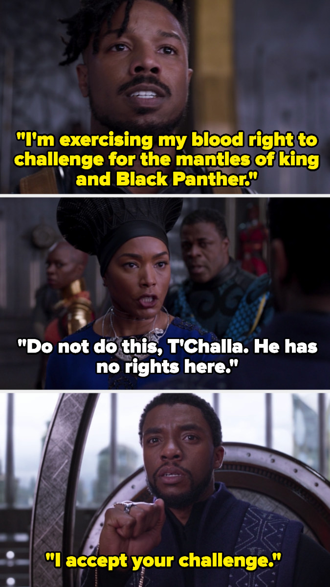 "Killmonger saying, ""I'm exercising my blood right to challenge for the mantles of king and Black Panther."" The Queen Mother saying that he has no rights there, and T'Challa saying, ""I accept your challenge."""