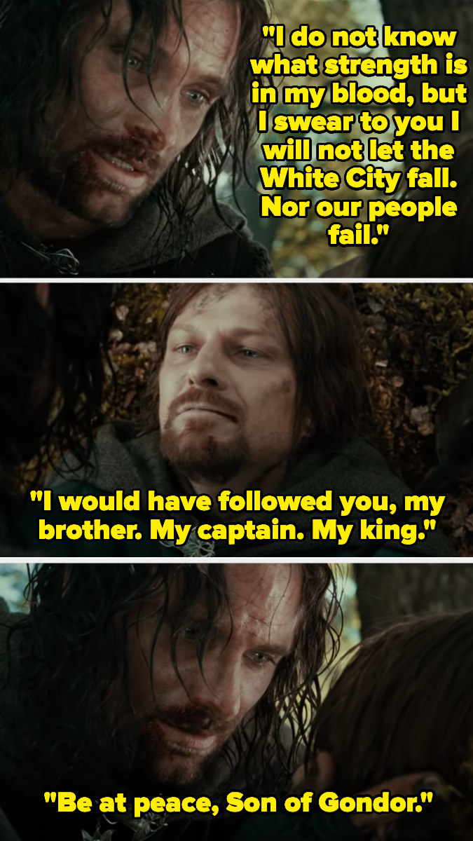 "Aragorn telling Boromir he won't let the White City fall. Boromir calls Aragorn his captain, his brother, his king. Aragorn responds, ""Be at peace, Son of Gondor."""