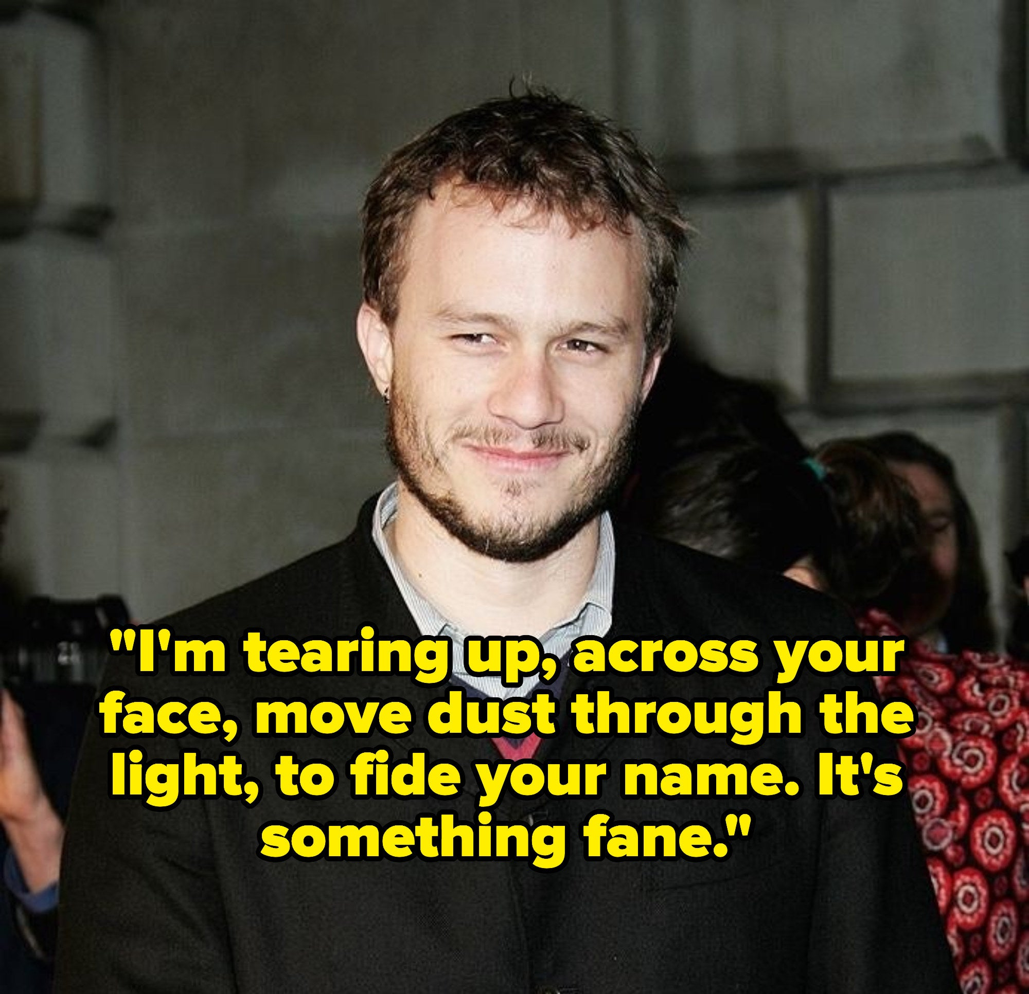 """Heath Ledger smiling, captioned with lyrics """"I'm tearing up, across your face, move dust through the light, to fide your name. It's something fane."""""""