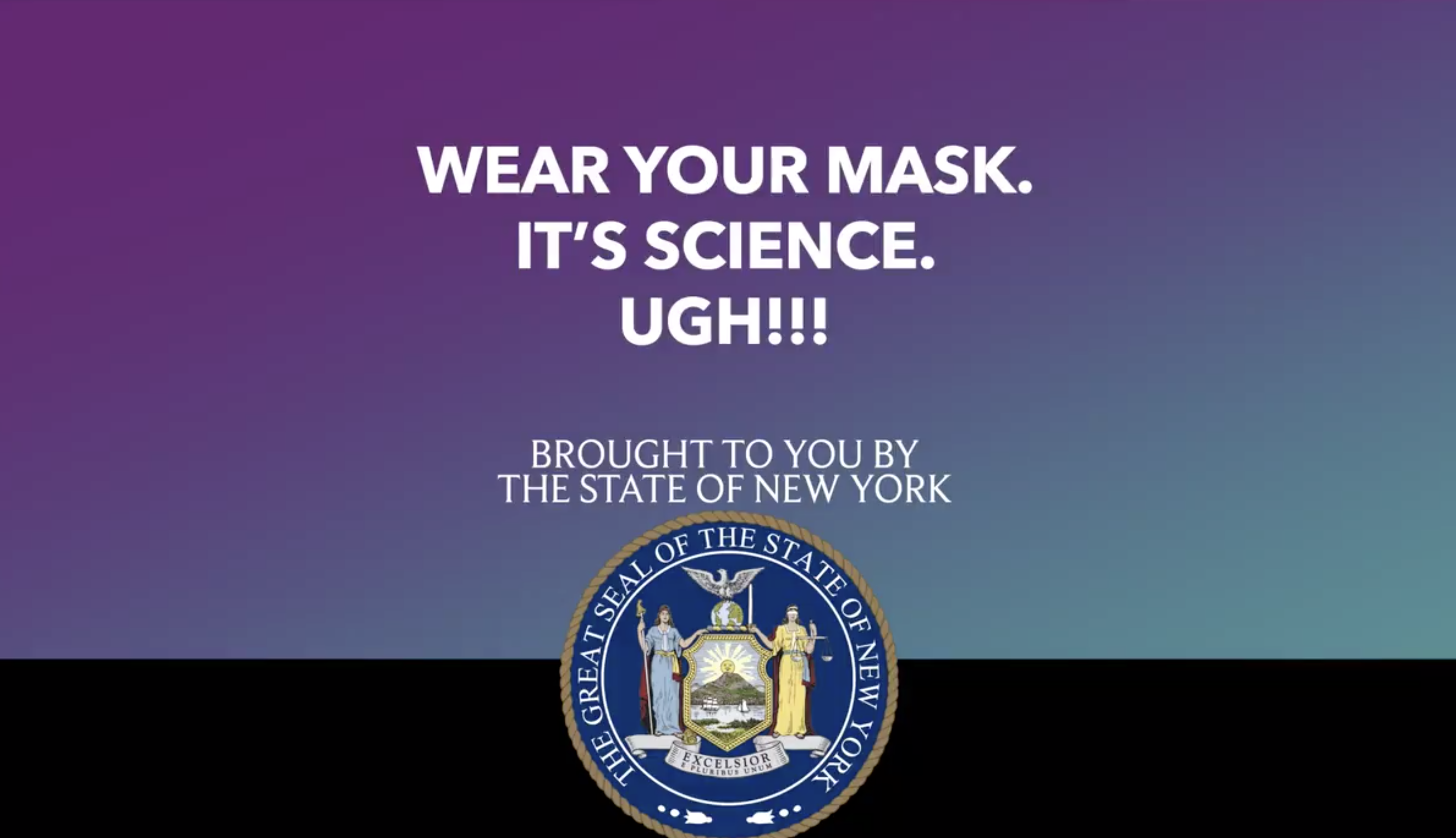 """The final frame of the video which reads, """"Wear your mask, it's science, UGH! Brought to you by the state of New York"""""""