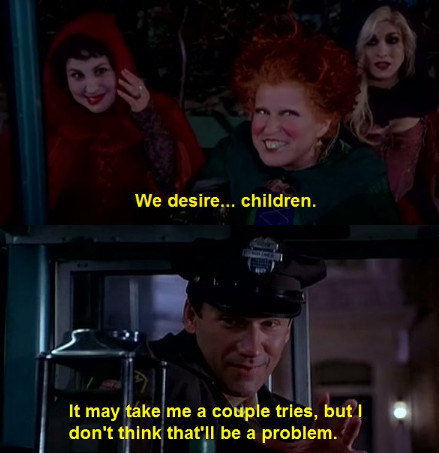 """The Sanderson sisters board the bus and Winifred Sanderson (Bette Midler) says """"We desire children"""" and the bus driver responds, """"Hey, it might take me a couple of tries, but I don't think that'd be a problem"""""""