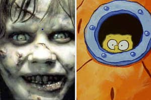 Spongebob looking out his window scared and the girl from the Exorcist that pops up in the Maze Game