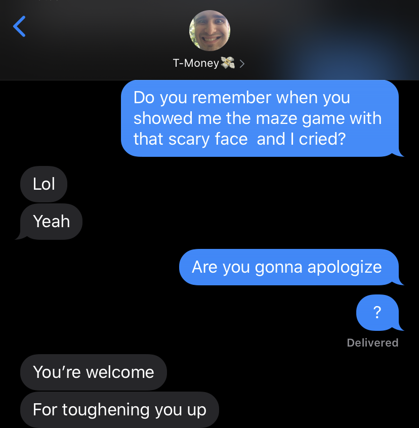 text message exchange with my brother where he says he remembers showing me the video, but refuses to apologize, saying he toughened me up
