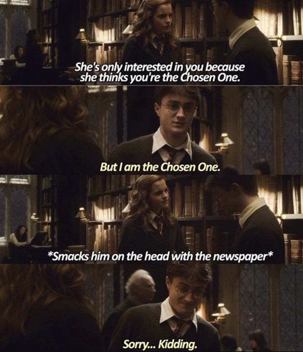 Harry claiming he's the chosen one, then Hermione slapping him with a newspaper in the library