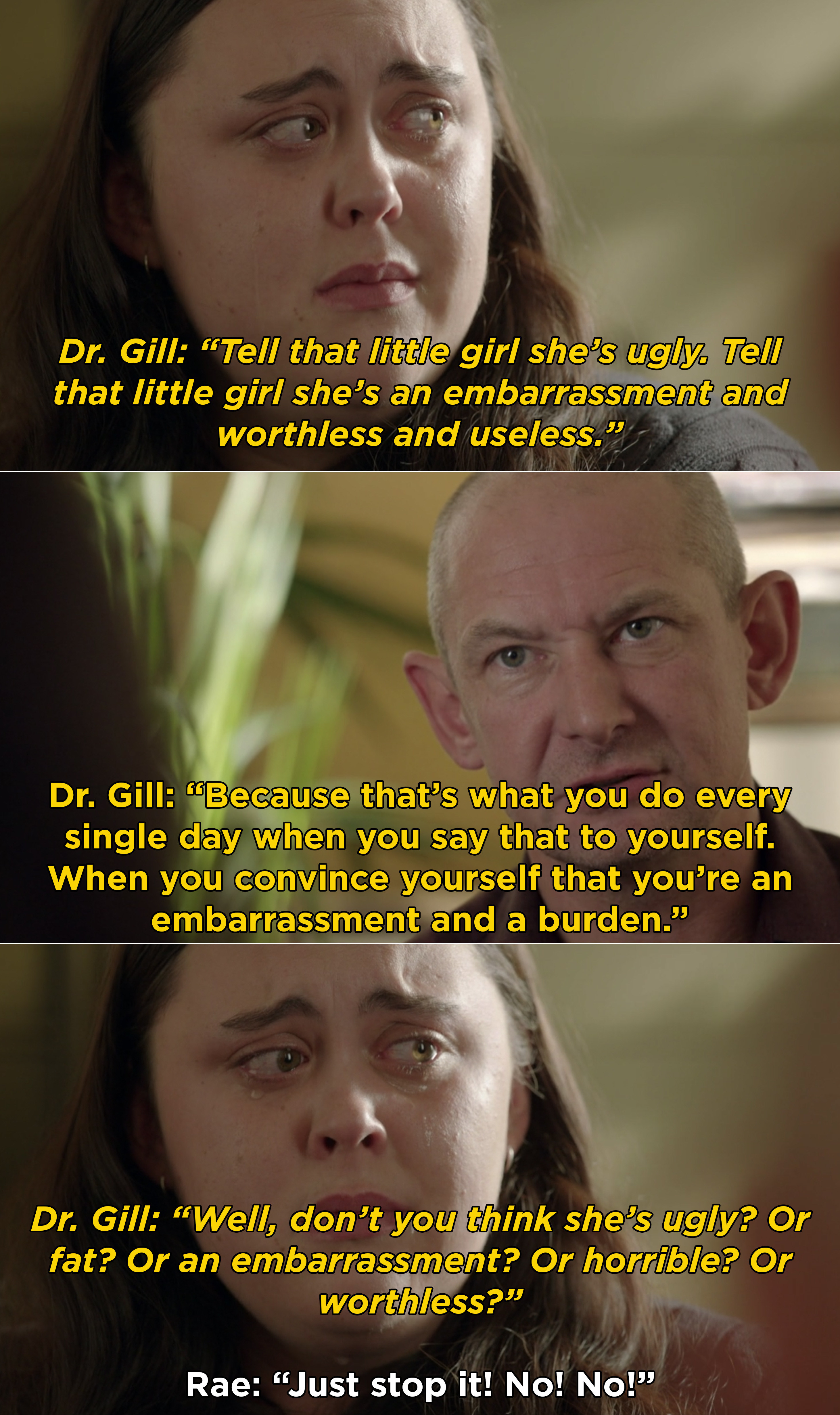 Dr. Gill telling Rae to tell her younger self that she's worthless, ugly, fat, and an embarassment, and Rae refusing