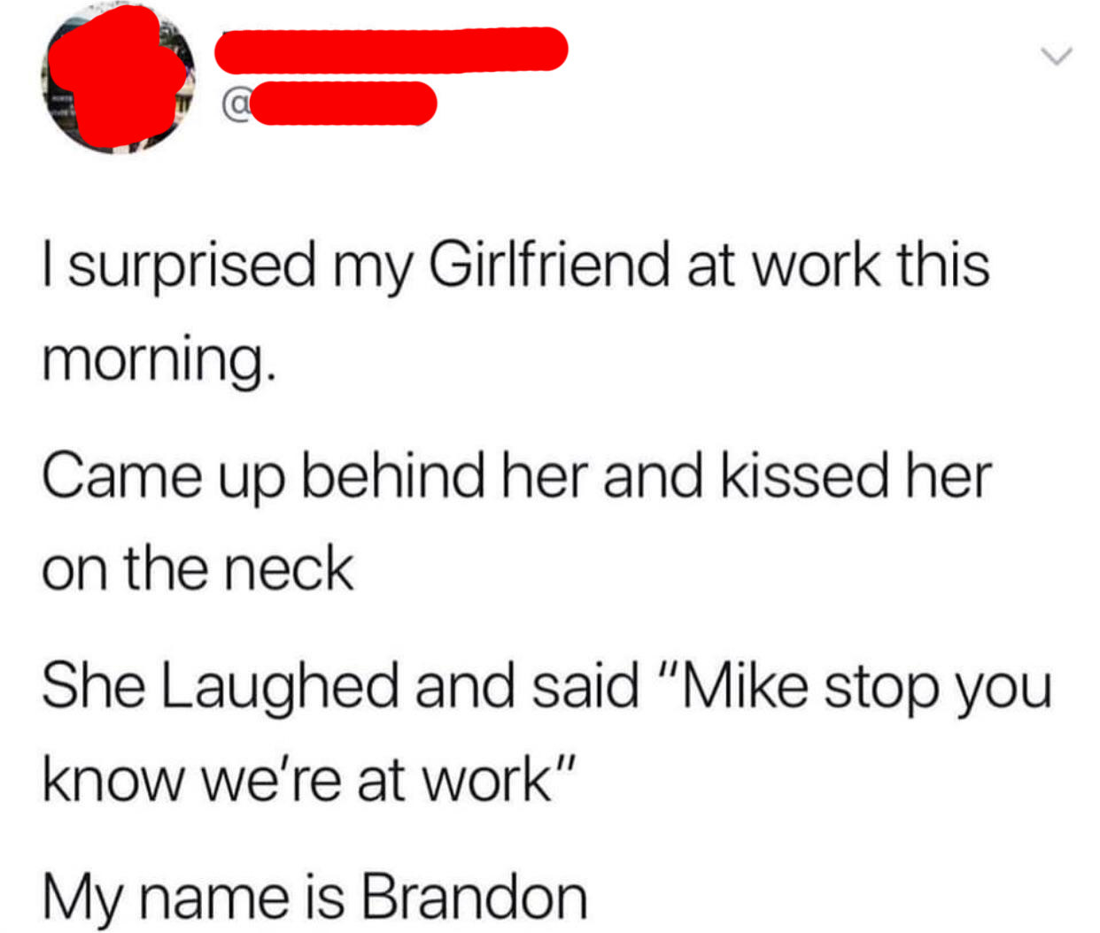 tweet reading i surprised my girlfriend at work this morning came up behind her and kiss her on the neck she laighed and said mike stop you know we're at work my name is brandon