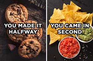 "On the left, a pile of chocolate chip cookies with ""you made it halfway"" typed on top of it, and on the right, tortilla chips and a bowl of salsa and a bowl of guacamole with ""you came in second"" typed on top of it"