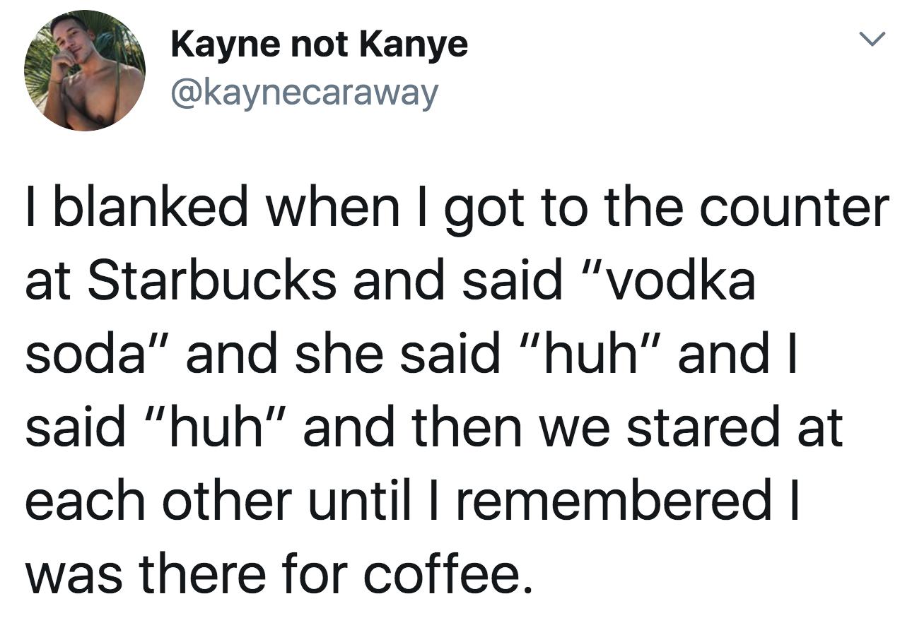 "tweet reading i blanked when i got to the counter at starbucks and said ""Vodka soda"" and she said ""huh"" and i said ""huh"""