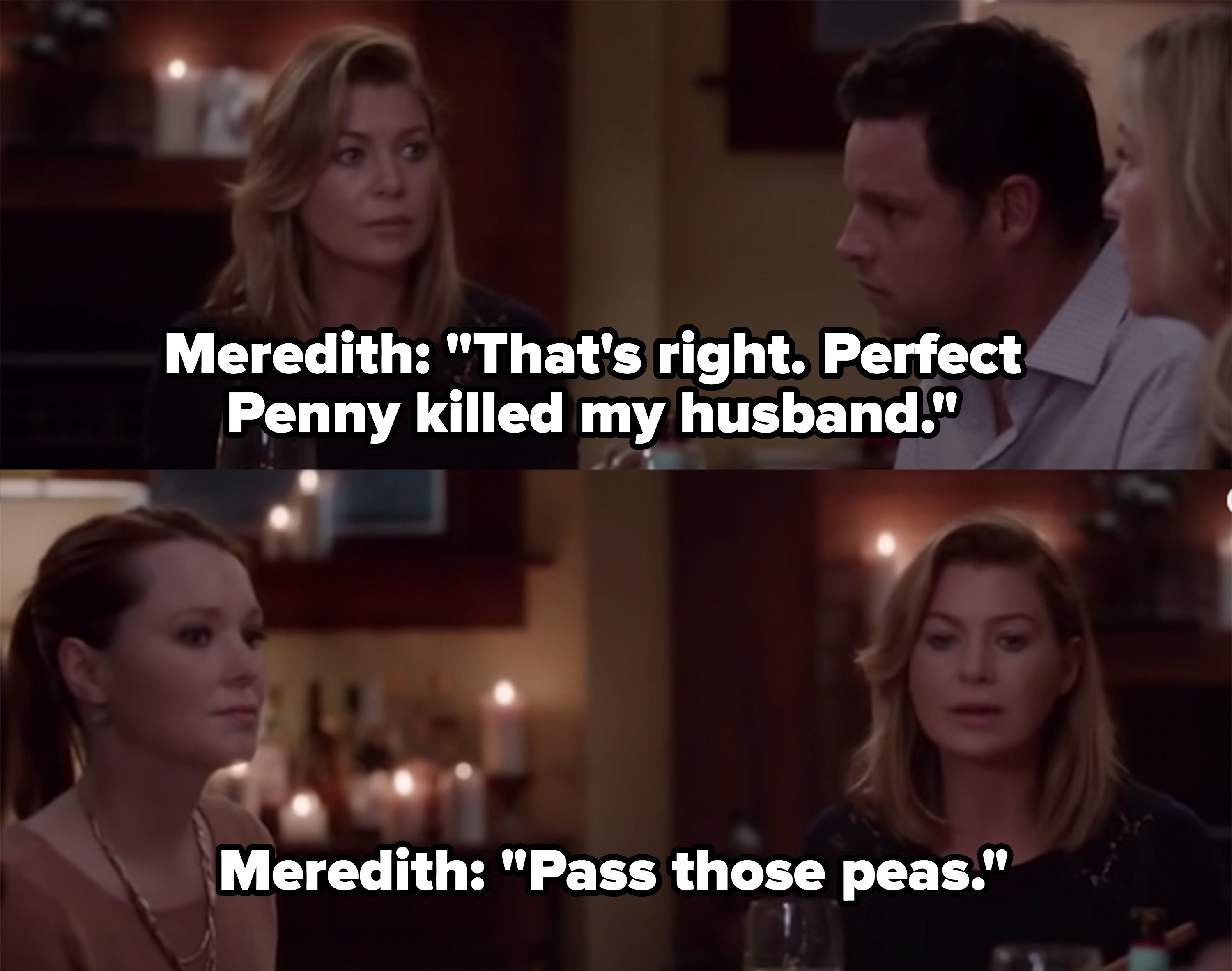 "Meredith: ""That's right, perfect Penny killed my husband...pass those peas"""