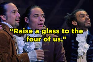 "Lin-Manuel Miranda, Anthony Ramos, and David Diggs as Hamilton, Laurens, and Lafayette in ""Hamilton"" with ""raise a glass to the four of us"" typed on top"