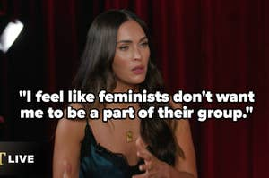 "Megan Fox speaking in an interview saying, ""I feel like feminists don't want me to be a part of their group"""
