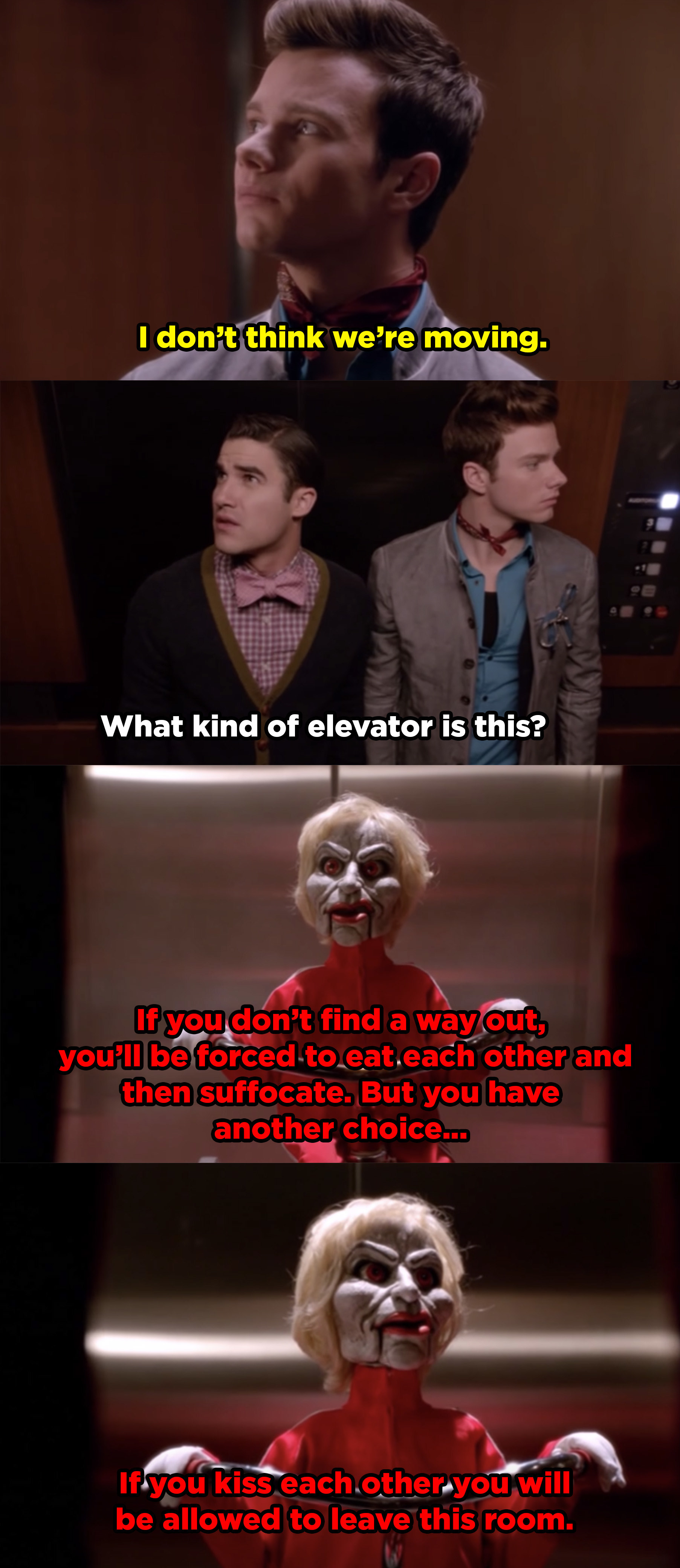 Blaine and Kurt trapped in an elevator. A small Sue puppet riding a bike (much like the Jigsaw from the Saw movies) rides into the elevator and tells them they have to kiss or else they won't be let out.
