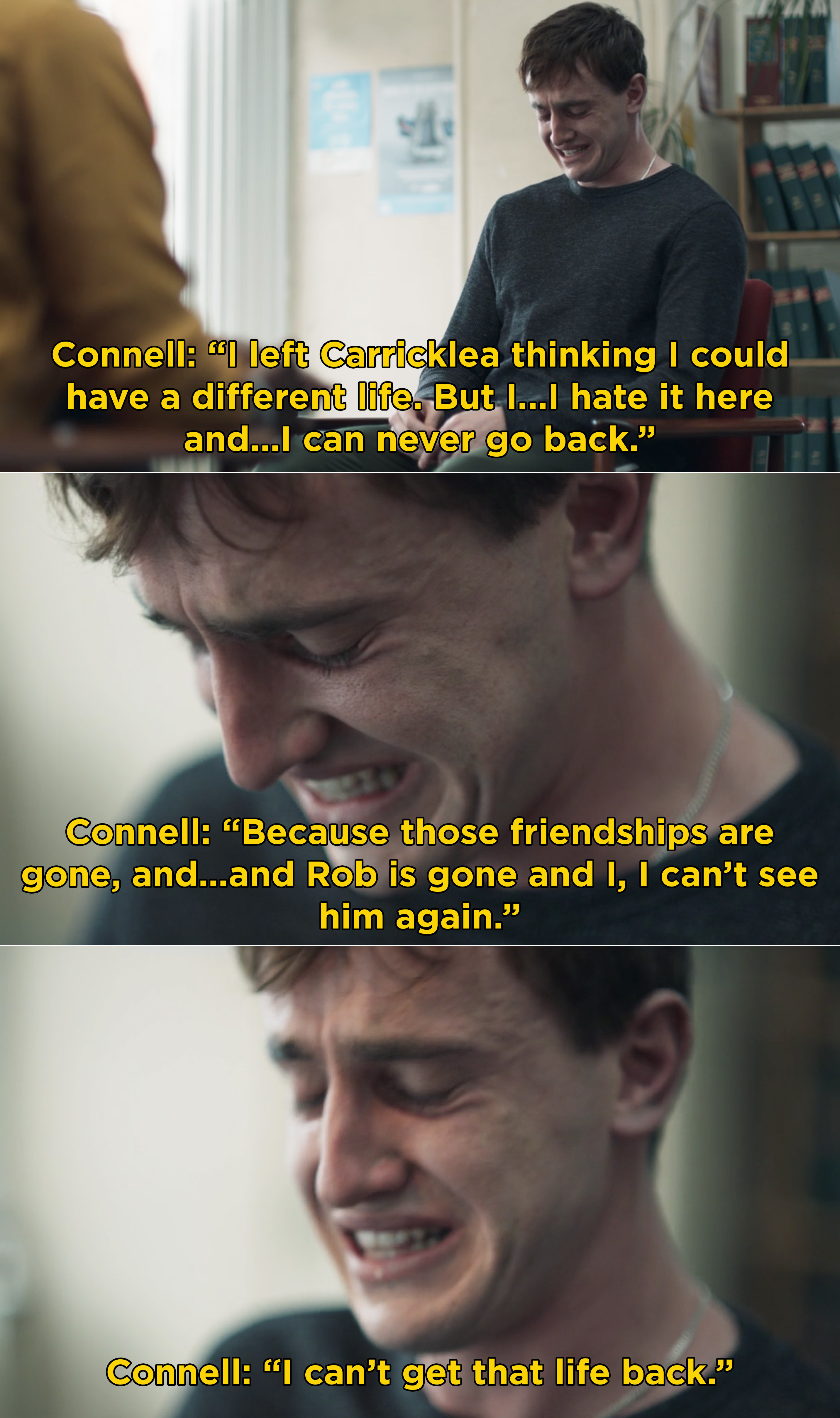Connell weeping and saying he wishes he could go back to his old life and see Rob again, but he's gone