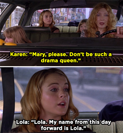 "Lola sits in the back of a car and her mom says, ""Mary, please. Don't be such a drama queen"" and Lola replies, ""Lola. My name from this day forward is Lola."""