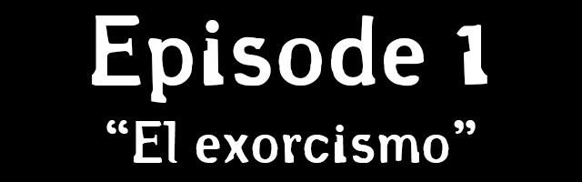 Episode 1: El exorcismo