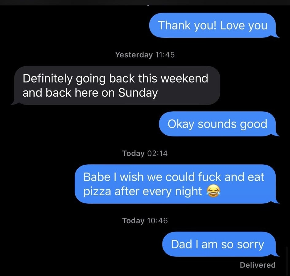 """Text message screenshot to a girl's dad that says, """"Babe I wish we could fuck and eat pizza after every night / Dad I am so sorry"""""""