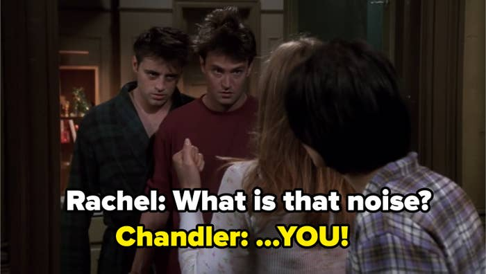 """Rachel asking Chandler and Joey """"What is that noise?"""" and Chandler says: """"You!"""""""