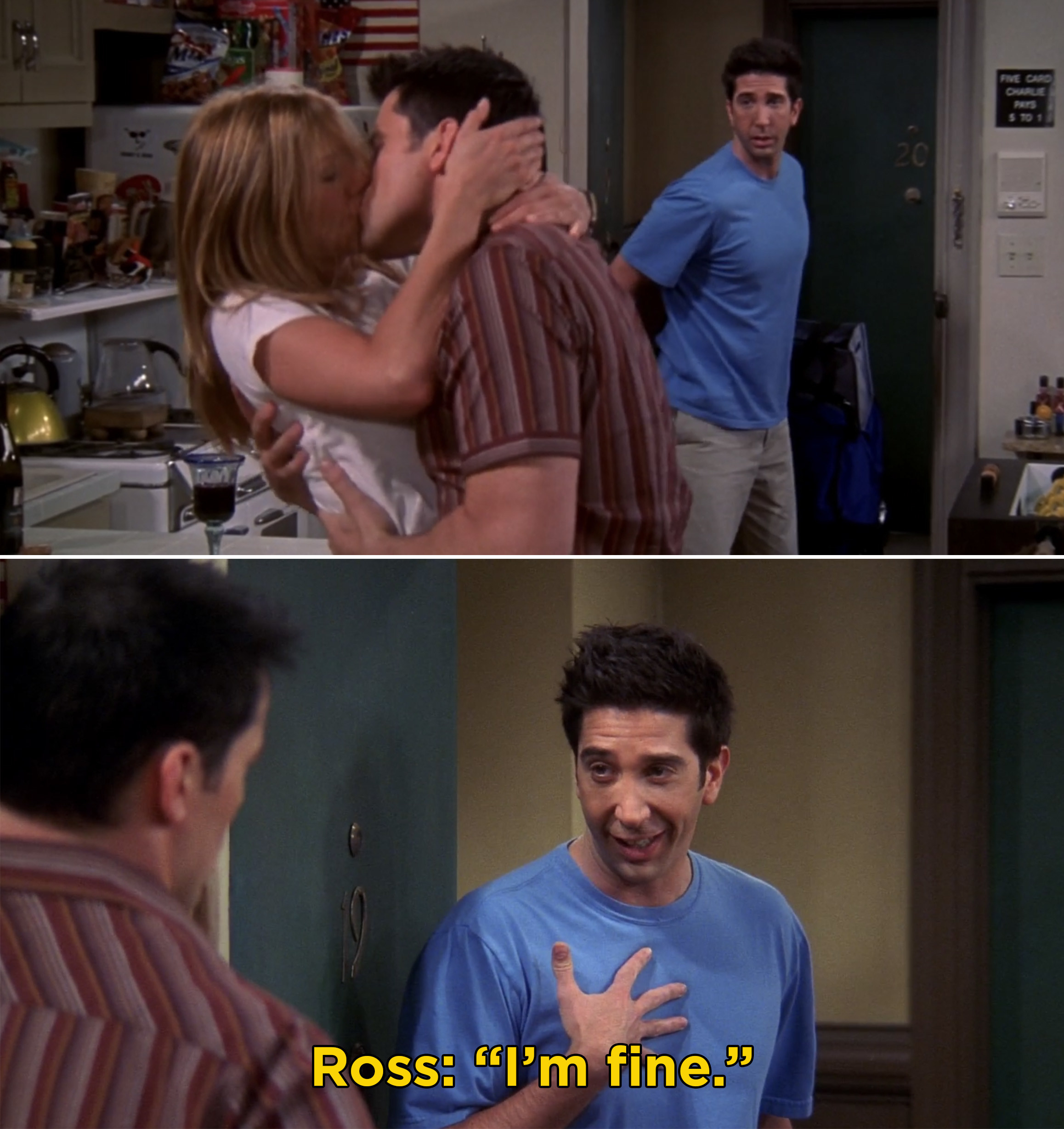 Ross walking in on Rachel and Joey kissing and saying he's fine