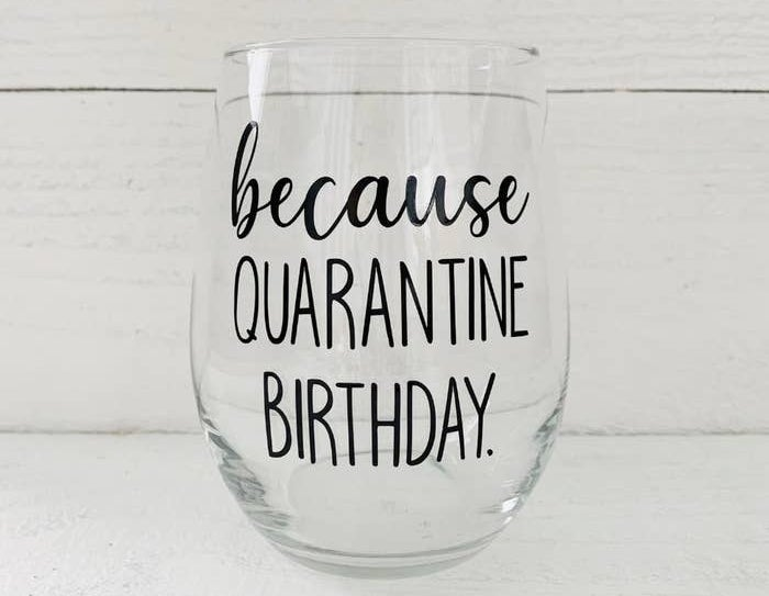 """The stemless wine glass with the words """"because Quarantine Birthday"""" etched on it"""