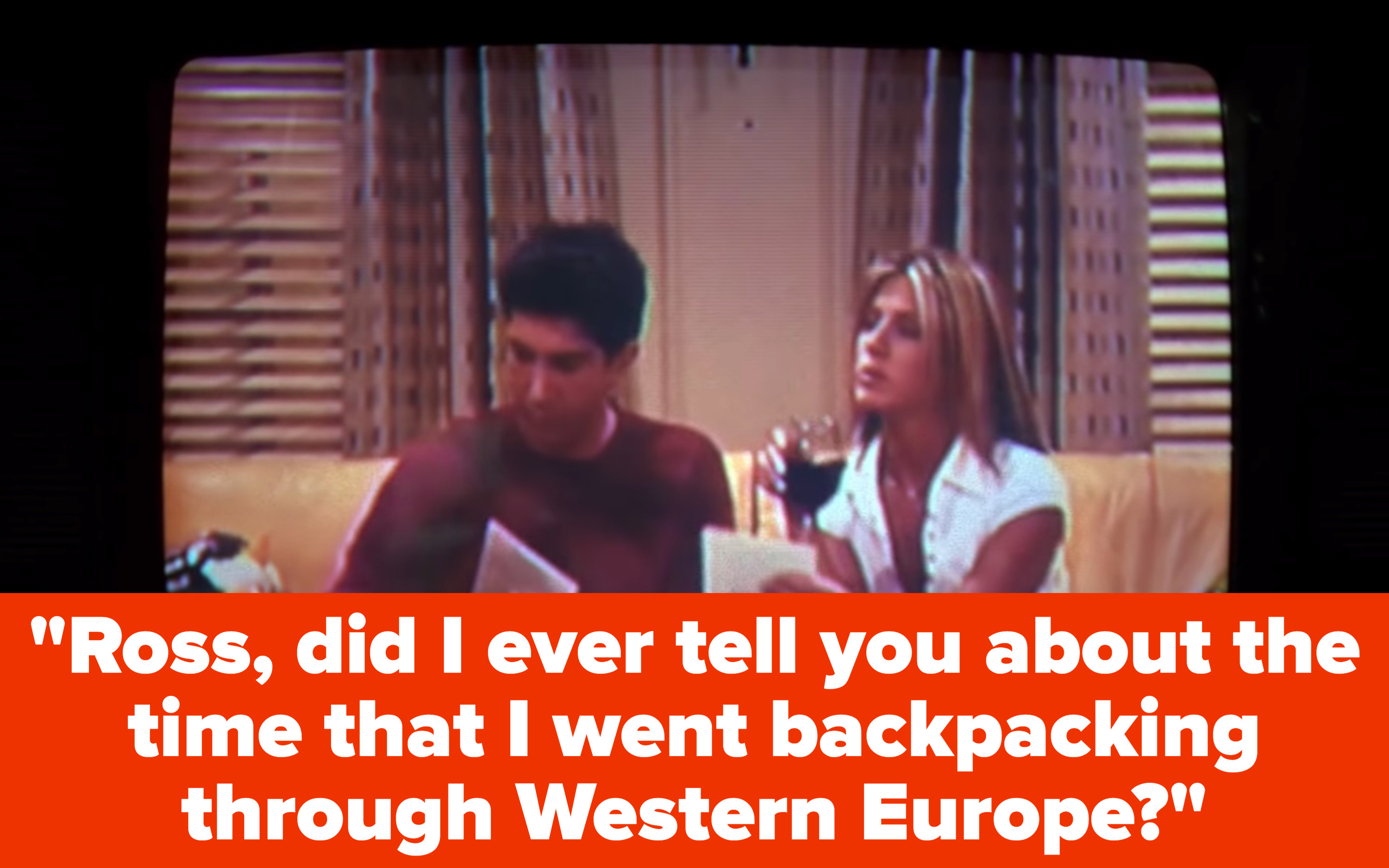 """Rachel and Ross sit on Joey and Chandler's couch and she says to him, """"Ross, did I ever tell you about the time that I went backpacking through Western Europe?"""""""