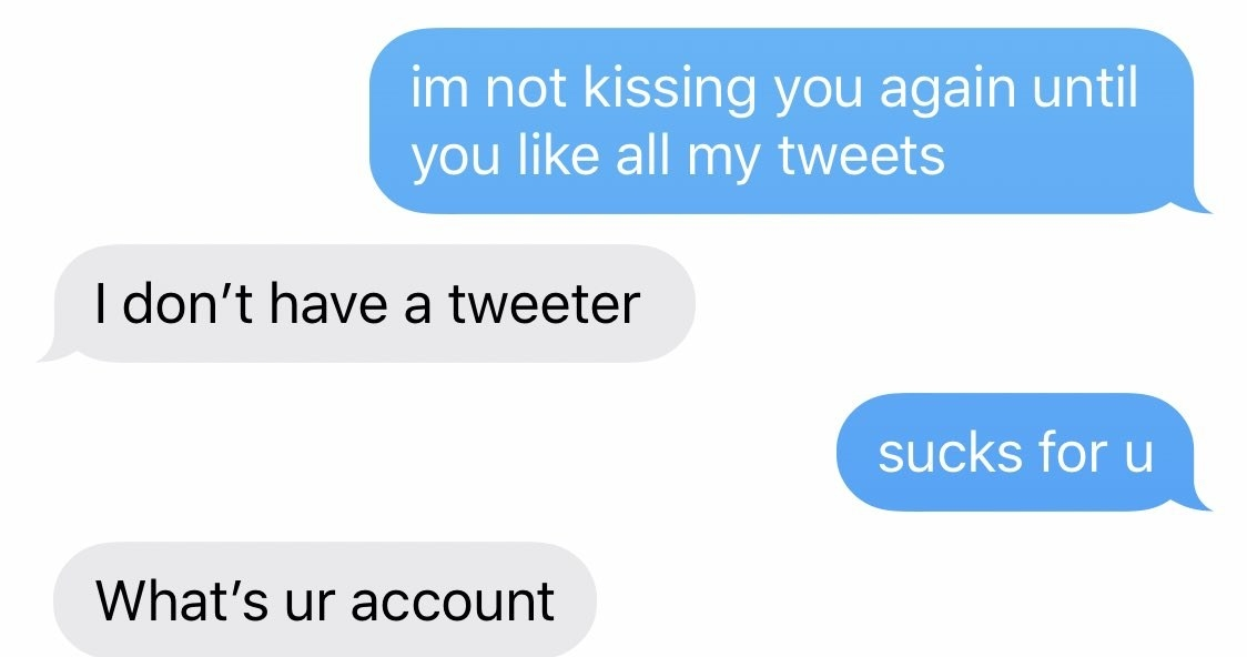 "Text: ""I'm not kissing you again until you like all my tweets"" ""I don't have a tweeter"" ""sucks for u"" ""what's ur account"""
