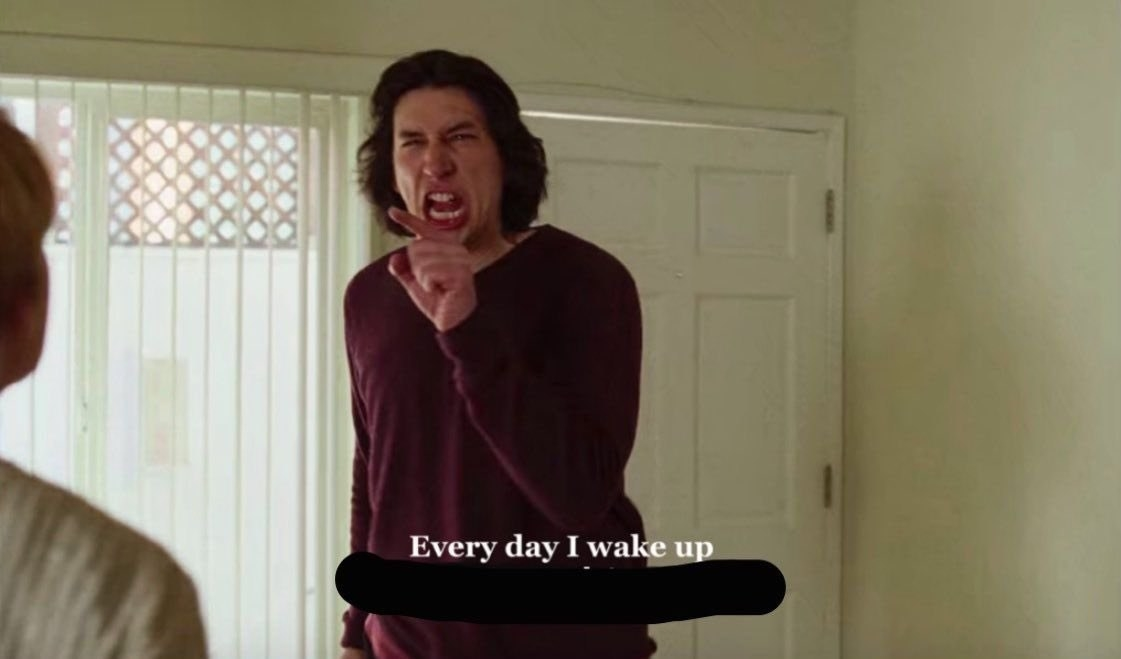 "Adam Driver in ""Marriage Story"" screaming, ""Every day I wake up"" with the rest blacked out"