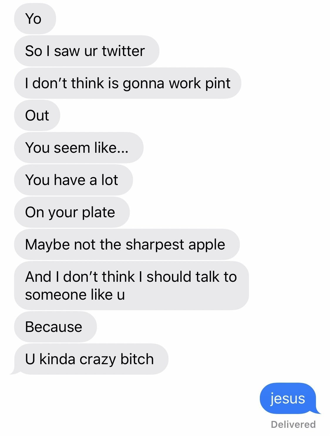 "Text: ""Yo, so i saw your twitter. I don't think is gonna work out. you seem like...you have a lot on your plate. maybe not the sharpest apple and i don't think i should talk to someone like u because u kinda crazy bitch"" ""Jesus"""