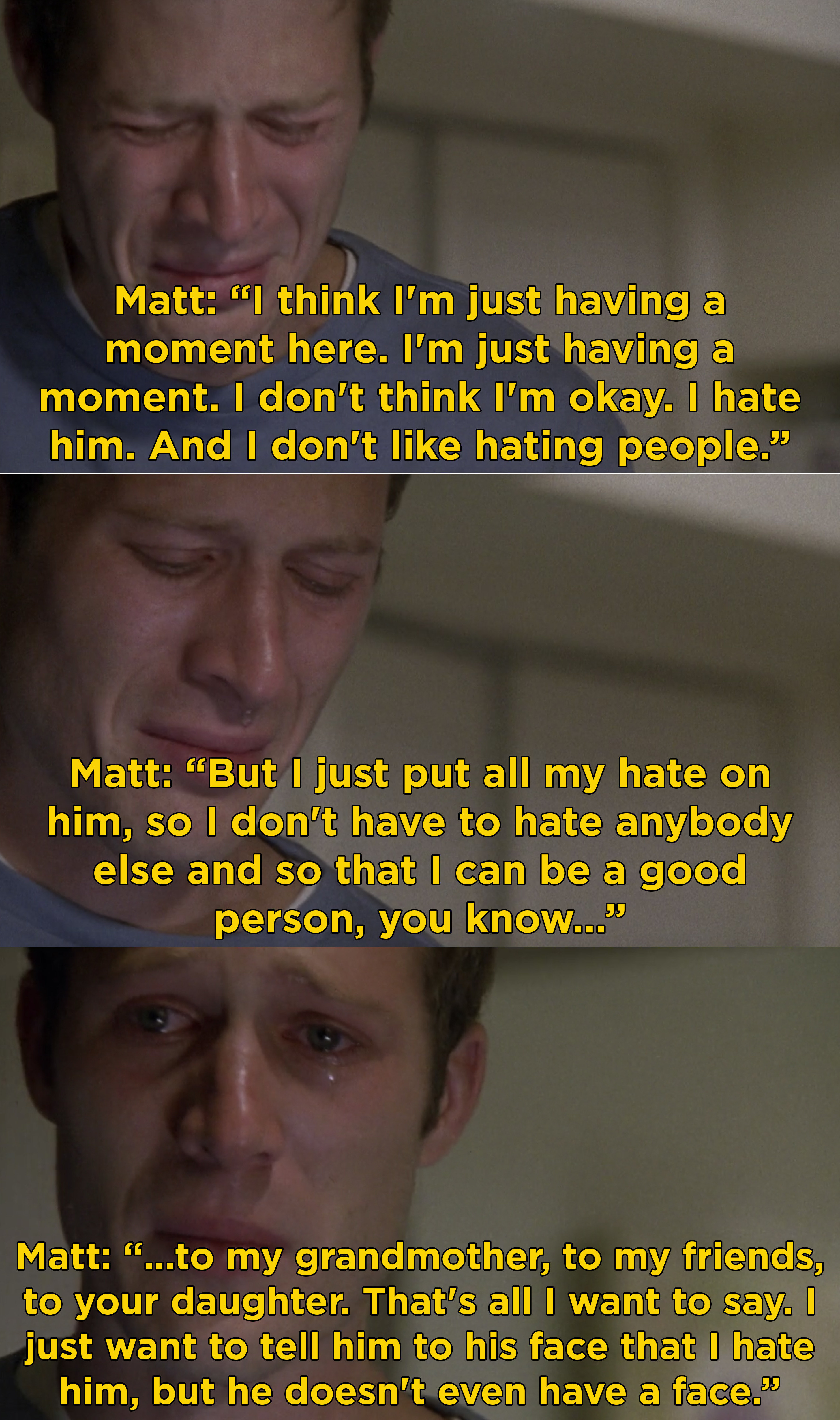Matt crying and saying he put all his hate on his dad and now that he's gone he doesn't have to hate anybody else