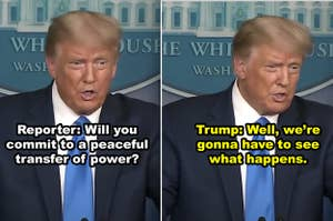 Trump telling the press that he won't commit to a peaceful transferal of power if he loses the election