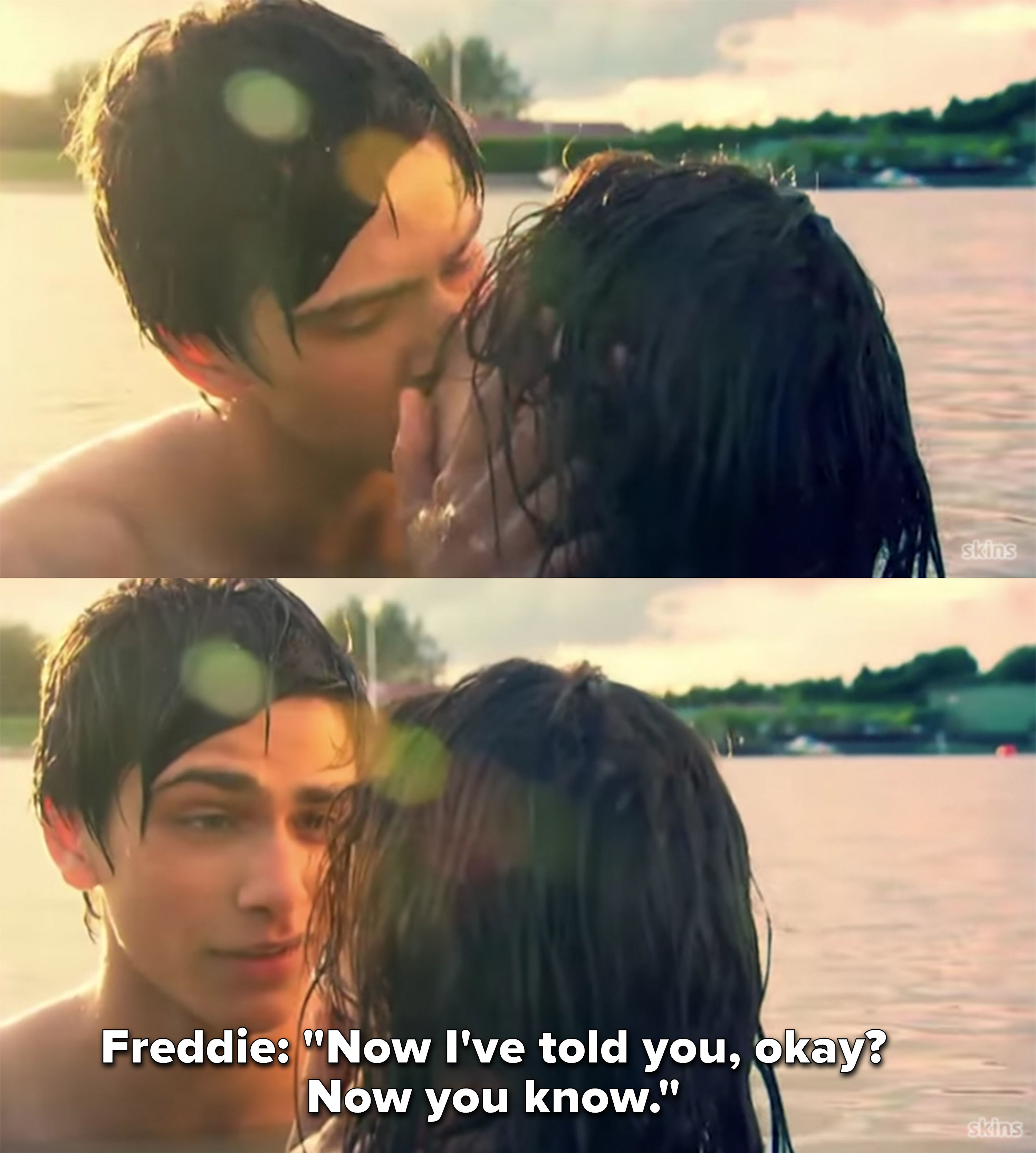 "Freddie after kissing Effy, ""Now I've told you, okay? Now you know"""