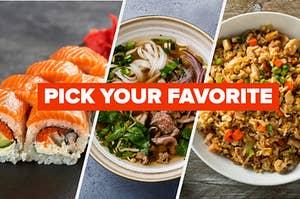 Sushi, pho, and fried rice.