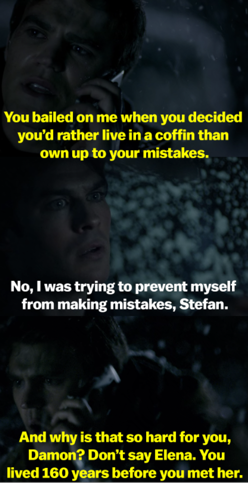 Stefan says Damon bailed on him by living in a coffin, and Damon says he did it to prevent himself from making mistakes. Stefan asks why that's so hard for him, and tells him not to mention Elena, since he lived 160 years before her