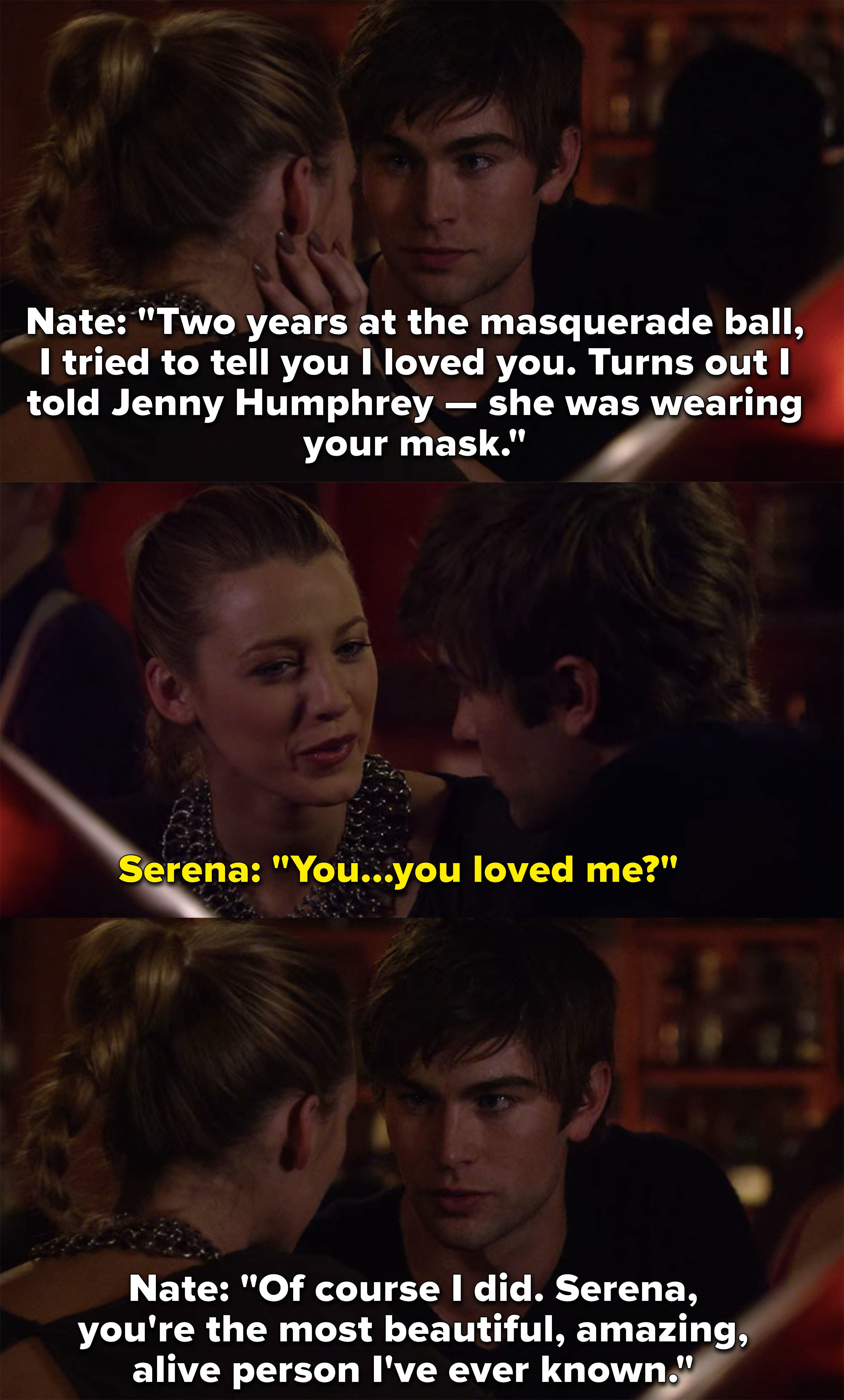 "Serena: ""You loved me?"" Nate: ""Of course I did, Serena, you're most beautiful amazing alive person I've ever known"""