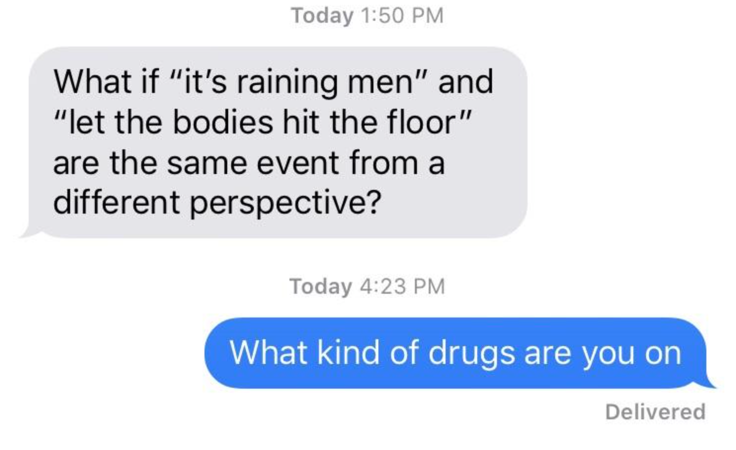 """A text saying, """"What if 'It's Raining Men' and 'Let the Bodies Hit the Floor' are the same event from a different perspective?"""" and a reply saying, """"What kind of drugs are you on?"""""""