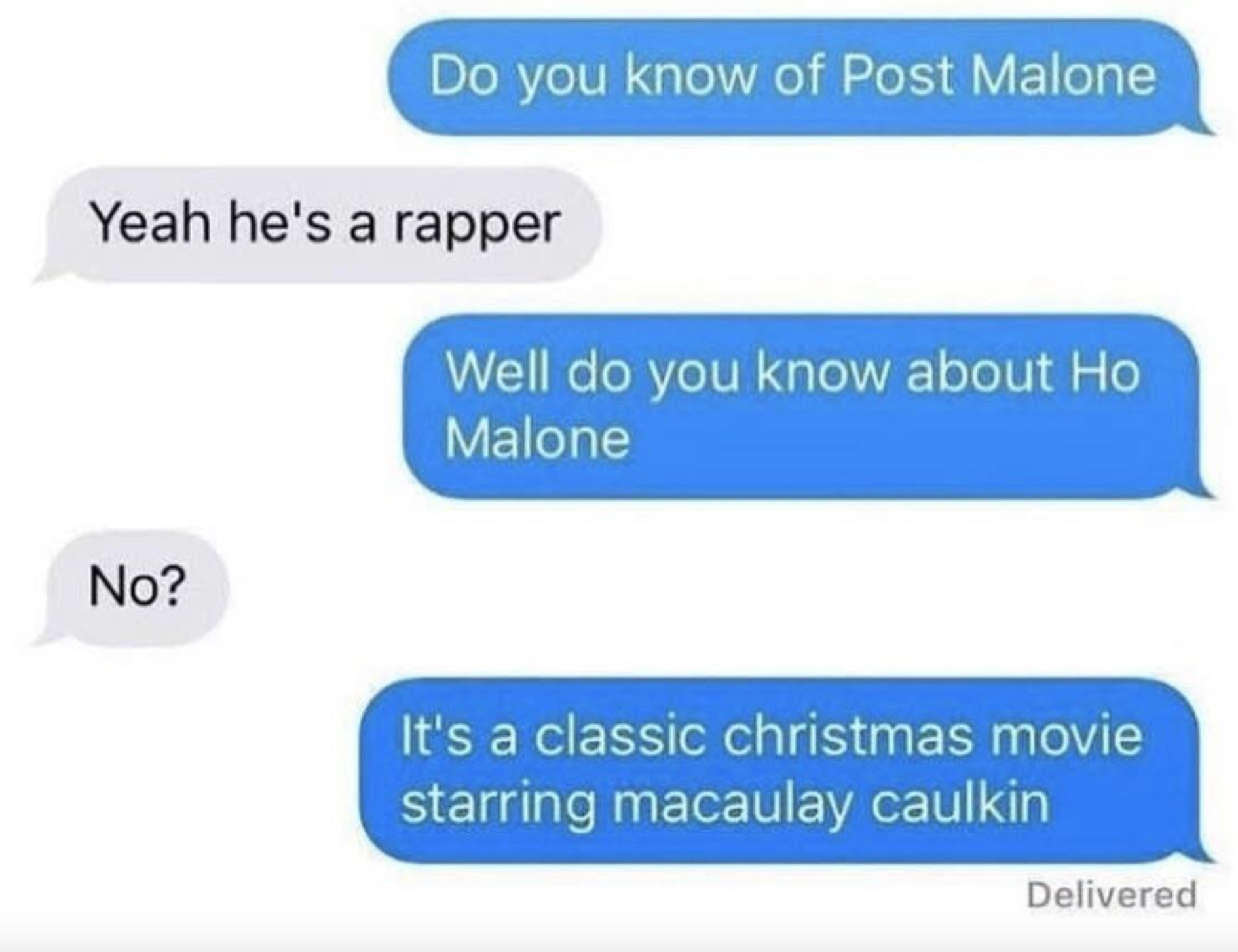 """A text thread that goes: """"Do you know of Post Malone?"""" """"Yeah he's a rapper"""" """"Do you know about Ho Malone?"""" """"No"""" """"It's a Christmas movie starring Macaulay Culkin"""""""