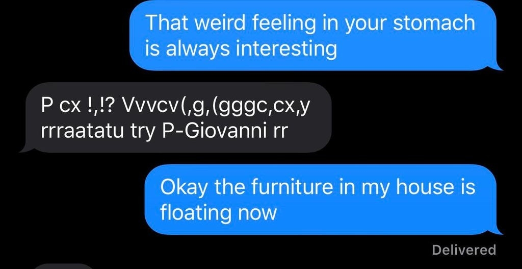 "Text where someone just mashes the keyboard and the other person says, ""Okay the furniture in my house is floating now"""