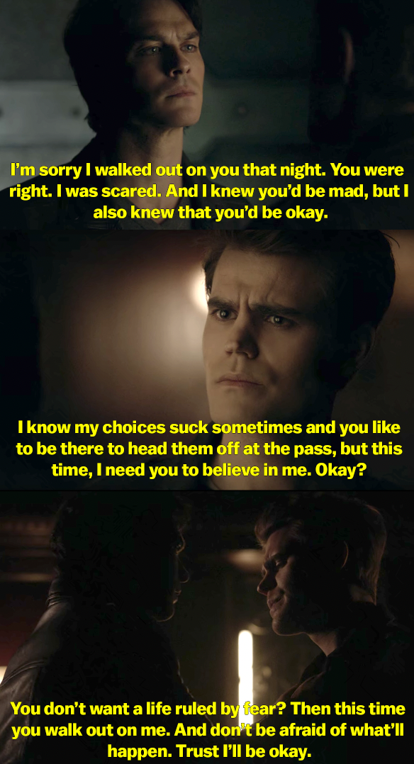 Damon says he's sorry for abandoning Stefan because he was scared. He says he knows his choices suck and Stefan likes to fix them, but this time to let Damon do the hard thing