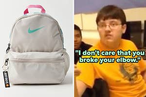"A grey, nike backpack on the left and a kid saying ""I don't care that you broke your elbow"" on the right"